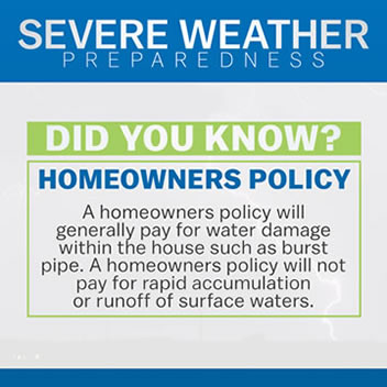 Did You Know? A homeowners policy will generally pay for water damage within the house such as burst pipe. A homeowners policy will not pay for rapid accumulation or runoff of surface waters.